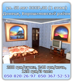 apartment hourly Donetsk, Voroshilovsky district, 50 let SSSR street, 30 (1 floor) , day 450 UAH, night 400 UAH, hourly 250 UAH/3 hours, call 050-820-26-97, 050-367-52-53